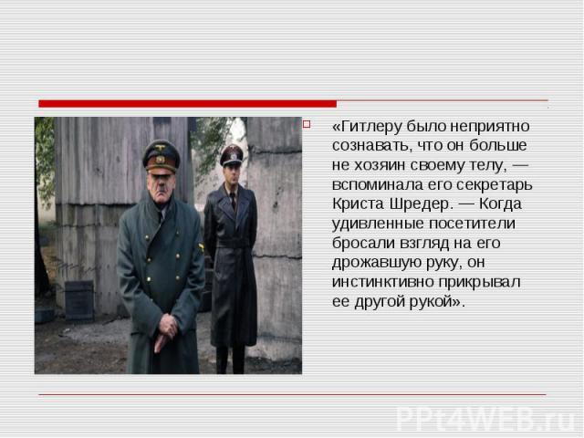 «Гитлеру было неприятно сознавать, что он больше не хозяин своему телу, — вспоминала его секретарь Криста Шредер. — Когда удивленные посетители бросали взгляд на его дрожавшую руку, он инстинктивно прикрывал ее другой рукой». «Гитлеру было неприятно…