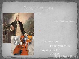 Загадка смерти Моцарта Выполнили: Тирацуян М.В., Корчагина Е.Б. 206леч