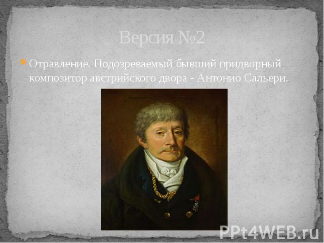 Версия №2 Отравление. Подозреваемый бывший придворный композитор австрийского двора - Антонио Сальери.