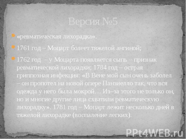 Версия №5 «ревматическая лихорадка». 1761 год – Моцарт болеет тяжелой ангиной; 1762 год – у Моцарта появляется сыпь – признак ревматической лихорадки; 1784 год – острая гриппозная инфекция: «В Вене мой сын очень заболел – он пропотел на новой опере …