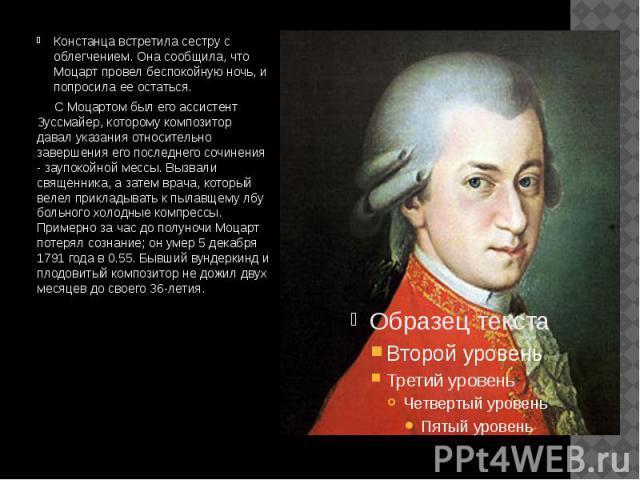 Констанца встретила сестру с облегчением. Она сообщила, что Моцарт провел беспокойную ночь, и попросила ее остаться. Констанца встретила сестру с облегчением. Она сообщила, что Моцарт провел беспокойную ночь, и попросила ее остаться. С Моцартом был …