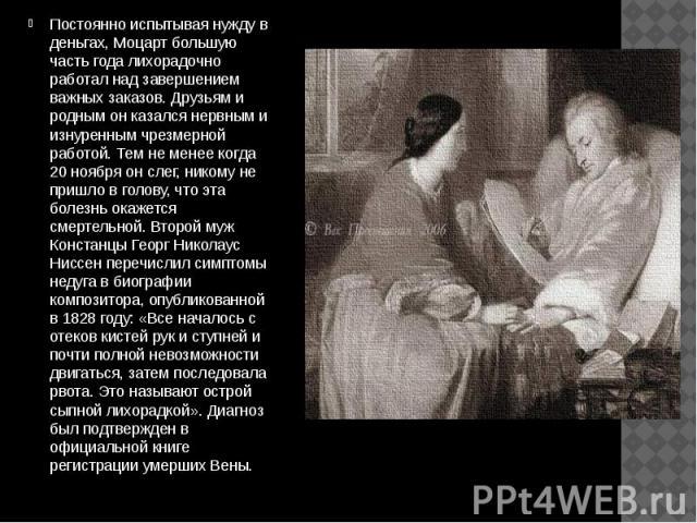 Постоянно испытывая нужду в деньгах, Моцарт большую часть года лихорадочно работал над завершением важных заказов. Друзьям и родным он казался нервным и изнуренным чрезмерной работой. Тем не менее когда 20 ноября он слег, никому не пришло в голову, …