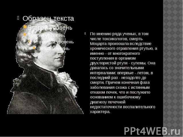По мнению ряда ученых, в том числе токсикологов, смерть Моцарта произошла вследствие хронического отравления ртутью, а именно - от многократного поступления в организм двухлористой ртути - сулемы. Она давалась со значительными интервалами: впервые -…