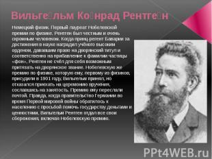 Вильге льм Ко нрад Рентге н Немецкий физик. Первый лауреат Нобелевской премии по