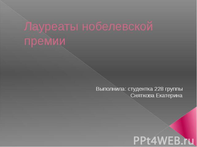 Лауреаты нобелевской премии Выполнила: студентка 228 группы Сняткова Екатерина