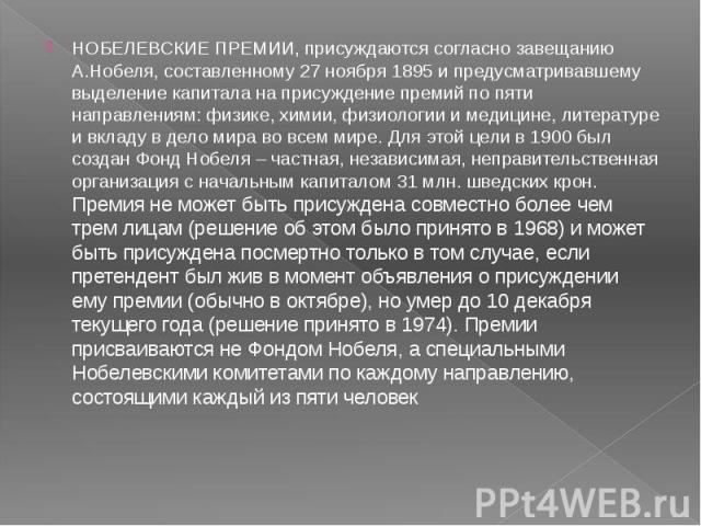 НОБЕЛЕВСКИЕ ПРЕМИИ, присуждаются согласно завещанию А.Нобеля, составленному 27 ноября 1895 и предусматривавшему выделение капитала на присуждение премий по пяти направлениям: физике, химии, физиологии и медицине, литературе и вкладу в дело мира во в…