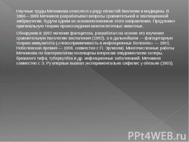 Научные труды Мечникова относятся к ряду областей биологии и медицины. В 1866—1886 Мечников разрабатывал вопросы сравнительной и эволюционной эмбриологии, будучи одним из основоположников этого направления. Предложил оригинальную теорию происхождени…