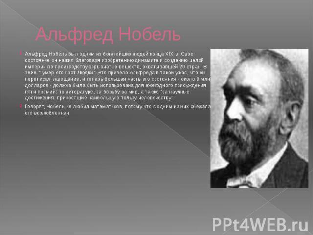Альфред Нобель Альфред Нобель был одним из богатейших людей конца XIX в. Свое состояние он нажил благодаря изобретению динамита и созданию целой империи по производству взрывчатых веществ, охватывавшей 20 стран. В 1888 г. умер его брат Людвиг. Это п…