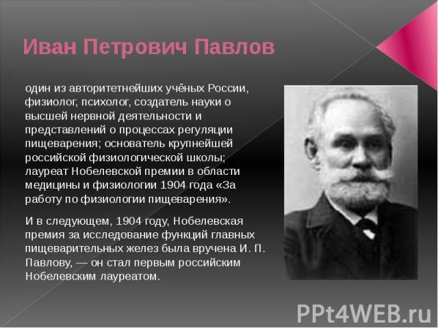 Иван Петрович Павлов один из авторитетнейших учёных России, физиолог, психолог, создатель науки о высшей нервной деятельности и представлений о процессах регуляции пищеварения; основатель крупнейшей российской физиологической школы; лауреат Нобелевс…