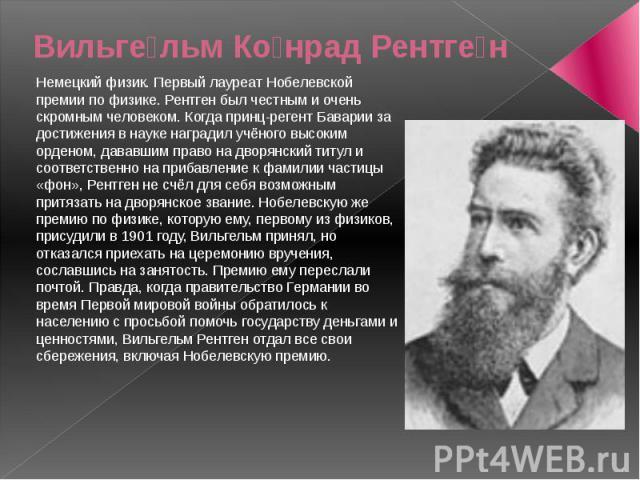 Вильге льм Ко нрад Рентге н Немецкий физик. Первый лауреат Нобелевской премии по физике. Рентген был честным и очень скромным человеком. Когда принц-регент Баварии за достижения в науке наградил учёного высоким орденом, дававшим право на дворянский …