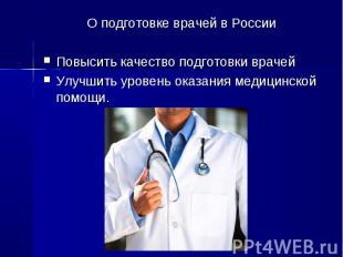 О подготовке врачей в России О подготовке врачей в России Повысить качество подг