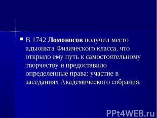 В 1742 Ломоносов получил место адъюнкта Физического класса, что открыло ему путь