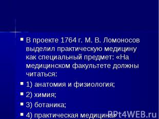 В проекте 1764 г. М. В. Ломоносов выделил практическую медицину как специальный