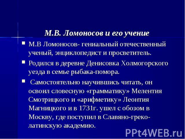 М.В. Ломоносов и его учение М.В Ломоносов- гениальный отечественный ученый, энциклопедист и просветитель. Родился в деревне Денисовка Холмогорского уезда в семье рыбака-помора. Самостоятельно научившись читать, он освоил словесную «грамматику» Мелен…