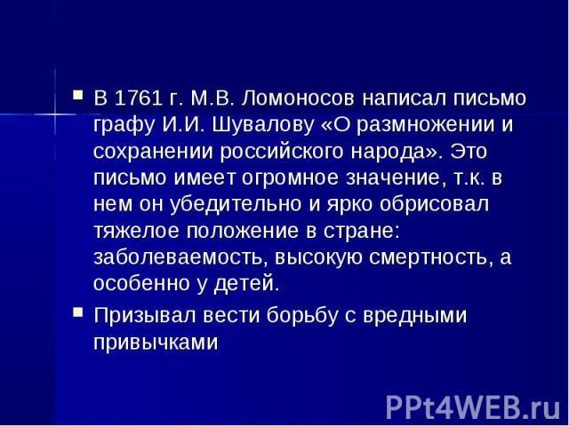 В 1761 г. М.В. Ломоносов написал письмо графу И.И. Шувалову «О размножении и сохранении российского народа». Это письмо имеет огромное значение, т.к. в нем он убедительно и ярко обрисовал тяжелое положение в стране: заболеваемость, высокую смертност…