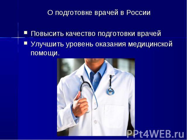 О подготовке врачей в России О подготовке врачей в России Повысить качество подготовки врачей Улучшить уровень оказания медицинской помощи.