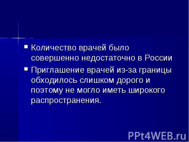 Количество врачей было совершенно недостаточно в России Количество врачей было совершенно недостаточно в России Приглашение врачей из-за границы обходилось слишком дорого и поэтому не могло иметь широкого распространения.