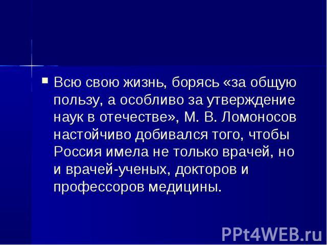 Всю свою жизнь, борясь «за общую пользу, а особливо за утверждение наук в отечестве», М. В. Ломоносов настойчиво добивался того, чтобы Россия имела не только врачей, но и врачей-ученых, докторов и профессоров медицины. Всю свою жизнь, борясь «за общ…