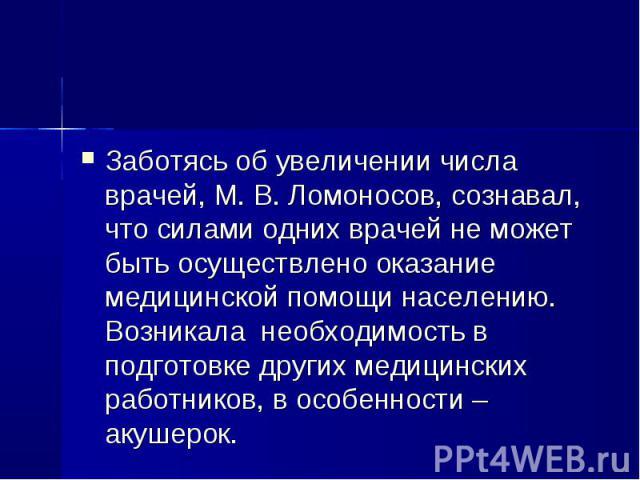 Заботясь об увеличении числа врачей, М. В. Ломоносов, сознавал, что силами одних врачей не может быть осуществлено оказание медицинской помощи населению. Возникала необходимость в подготовке других медицинских работников, в особенности – акушерок. З…