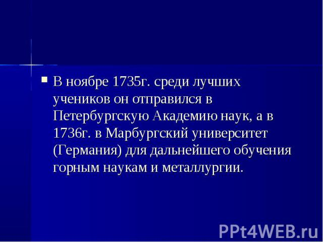 В ноябре 1735г. среди лучших учеников он отправился в Петербургскую Академию наук, а в 1736г. в Марбургский университет (Германия) для дальнейшего обучения горным наукам и металлургии. В ноябре 1735г. среди лучших учеников он отправился в Петербургс…