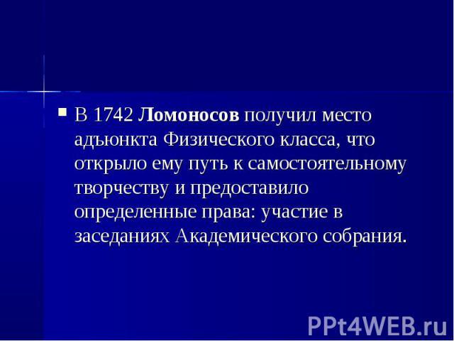 В 1742 Ломоносов получил место адъюнкта Физического класса, что открыло ему путь к самостоятельному творчеству и предоставило определенные права: участие в заседаниях Академического собрания. В 1742 Ломоносов получил место адъюнкта Физического класс…