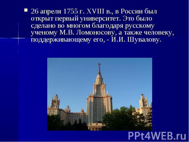 26 апреля 1755 г. XVIII в., в России был открыт первый университет. Это было сделано во многом благодаря русскому ученому М.В. Ломоносову, а также человеку, поддерживающему его, - И.И. Шувалову. 26 апреля 1755 г. XVIII в., в России был открыт первый…