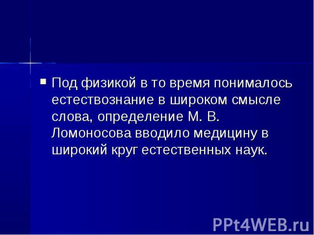 Под физикой в то время понималось естествознание в широком смысле слова, определение М. В. Ломоносова вводило медицину в широкий круг естественных наук.