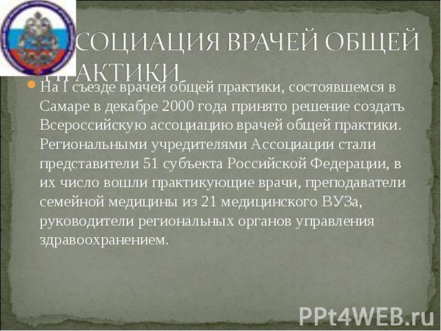 На I съезде врачей общей практики, состоявшемся в Самаре в декабре 2000 года принято решение создать Всероссийскую ассоциацию врачей общей практики. Региональными учредителями Ассоциации стали представители 51 субъекта Российской Федерации, в их чис…