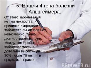 5. Нашли 4 гена болезни Альцгеймера. От этого заболевания нет ни лекарства, ни п