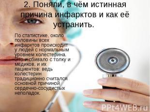 2. Поняли, в чём истинная причина инфарктов и как её устранить. По статистике, о