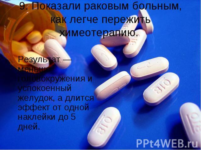 9. Показали раковым больным, как легче пережить химеотерапию. Результат — меньше головокружения и успокоенный желудок, а длится эффект от одной наклейки до 5 дней.