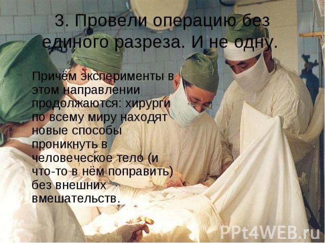 3. Провели операцию без единого разреза. И не одну. Причём эксперименты в этом направлении продолжаются: хирурги по всему миру находят новые способы проникнуть в человеческое тело (и что-то в нём поправить) без внешних вмешательств.