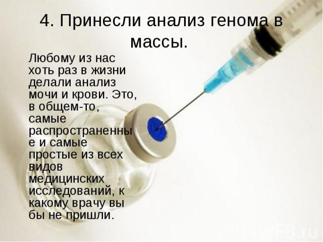 4. Принесли анализ генома в массы. Любому из нас хоть раз в жизни делали анализ мочи и крови. Это, в общем-то, самые распространенные и самые простые из всех видов медицинских исследований, к какому врачу вы бы не пришли.