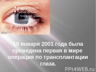 19 января 2001 года была проведена первая в мире операция по трансплантации глаз