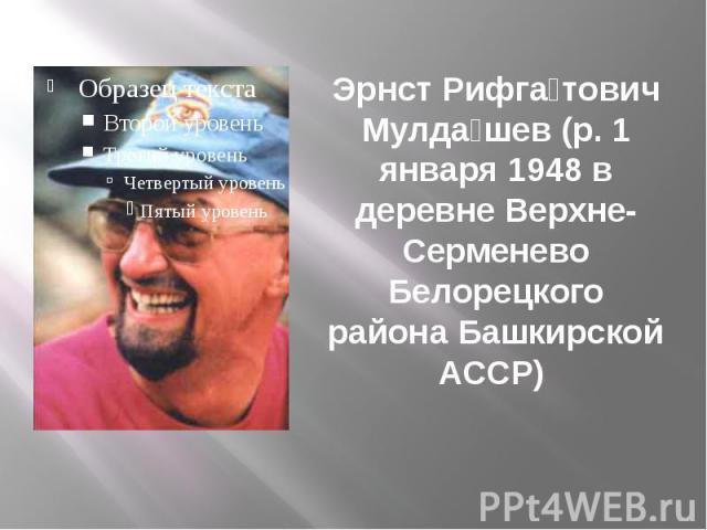 Эрнст Рифга тович Мулда шев (р. 1 января 1948 в деревне Верхне-Серменево Белорецкого района Башкирской АССР)