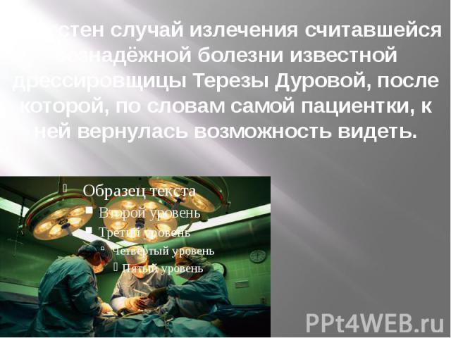 Известен случай излечения считавшейся безнадёжной болезни известной дрессировщицы Терезы Дуровой, после которой, по словам самой пациентки, к ней вернулась возможность видеть.