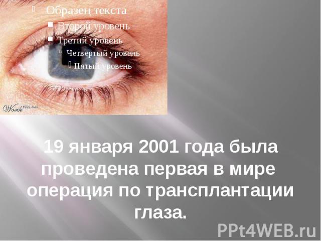 19 января 2001 года была проведена первая в мире операция по трансплантации глаза.
