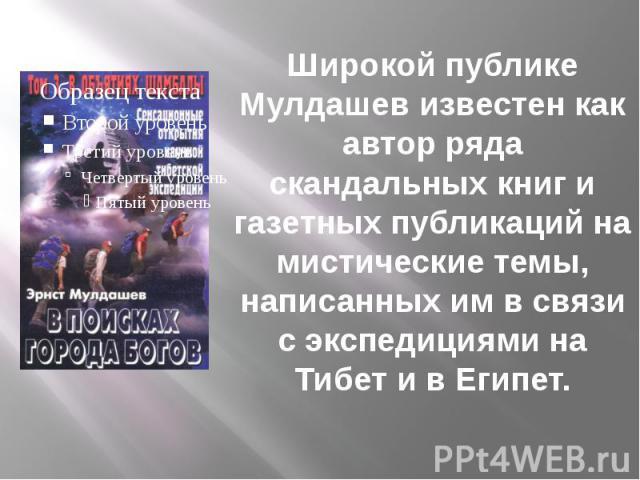 Широкой публике Мулдашев известен как автор ряда скандальных книг и газетных публикаций на мистические темы, написанных им в связи с экспедициями на Тибет и в Египет.