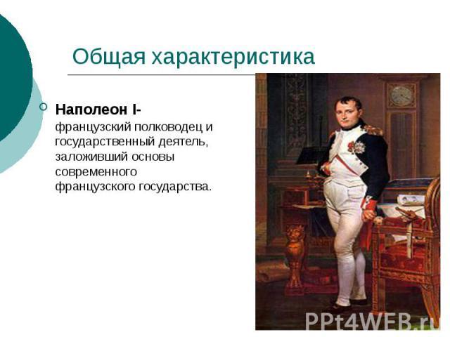 Общая характеристика Наполеон I- французский полководец и государственный деятель, заложивший основы современного французского государства.
