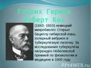 Генрих Герман Роберт Кох (1843- 1910) немецкий микробиолог. Открыл бациллу сибир