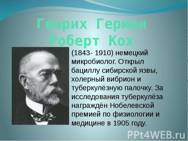 Генрих Герман Роберт Кох (1843- 1910) немецкий микробиолог. Открыл бациллу сибирской язвы, холерный вибрион и туберкулёзную палочку. За исследования туберкулёза награждён Нобелевской премией по физиологии и медицине в 1905 году.