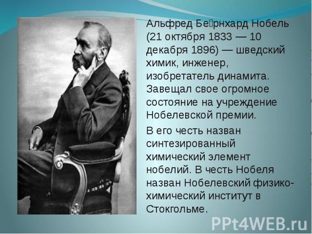 Альфред Бе рнхард Нобель (21 октября 1833 — 10 декабря 1896) — шведский химик, инженер, изобретатель динамита. Завещал свое огромное состояние на учреждение Нобелевской премии. В его честь назван синтезированный химический элемент нобелий. В честь Н…