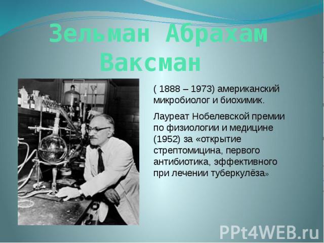 Зельман Абрахам Ваксман ( 1888 – 1973) американский микробиолог и биохимик. Лауреат Нобелевской премии по физиологии и медицине (1952) за «открытие стрептомицина, первого антибиотика, эффективного при лечении туберкулёза»