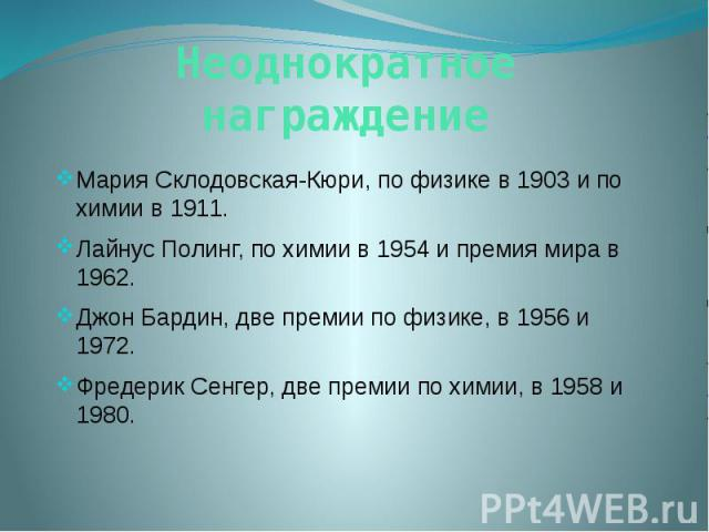 Неоднократное награждение Мария Склодовская-Кюри, по физике в 1903 и по химии в 1911. Лайнус Полинг, по химии в 1954 и премия мира в 1962. Джон Бардин, две премии по физике, в 1956 и 1972. Фредерик Сенгер, две премии по химии, в 1958 и 1980.