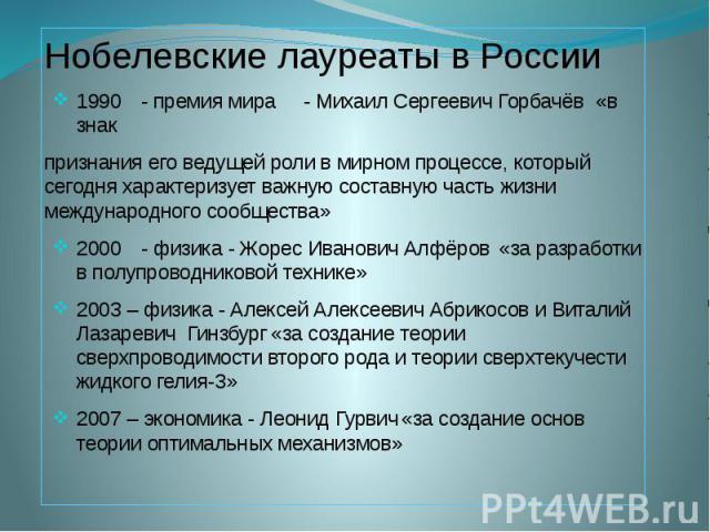 Нобелевские лауреаты в России Нобелевские лауреаты в России 1990 - премия мира - Михаил Сергеевич Горбачёв «в знак признания его ведущей роли в мирном процессе, который сегодня характеризует важную составную часть жизни международного сообщества» 20…