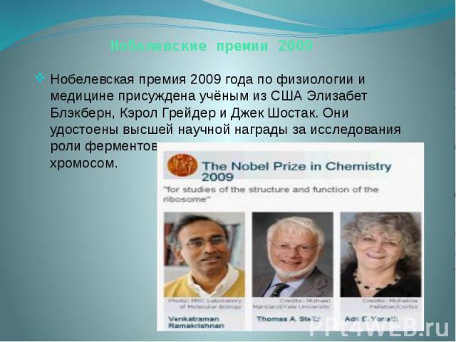 Нобелевские премии 2009 Нобелевская премия 2009 года по физиологии и медицине присуждена учёным из США Элизабет Блэкберн, Кэрол Грейдер и Джек Шостак. Они удостоены высшей научной награды за исследования роли ферментов группы теломераз в защите хромосом.