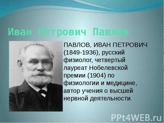 Иван Петрович Павлов ПАВЛОВ, ИВАН ПЕТРОВИЧ (1849-1936), русский физиолог, четвертый лауреат Нобелевской премии (1904) по физиологии и медицине, автор учения о высшей нервной деятельности.