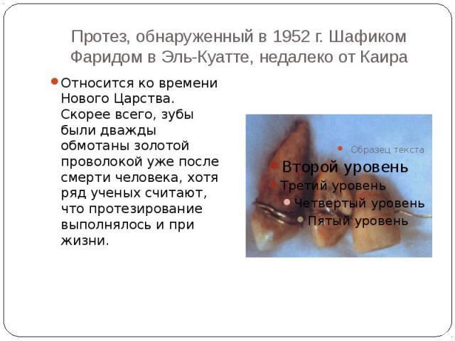 Протез, обнаруженный в 1952 г. Шафиком Фаридом в Эль-Куатте, недалеко от Каира Относится ко времени Нового Царства. Скорее всего, зубы были дважды обмотаны золотой проволокой уже после смерти человека, хотя ряд ученых считают, что протезирование вып…