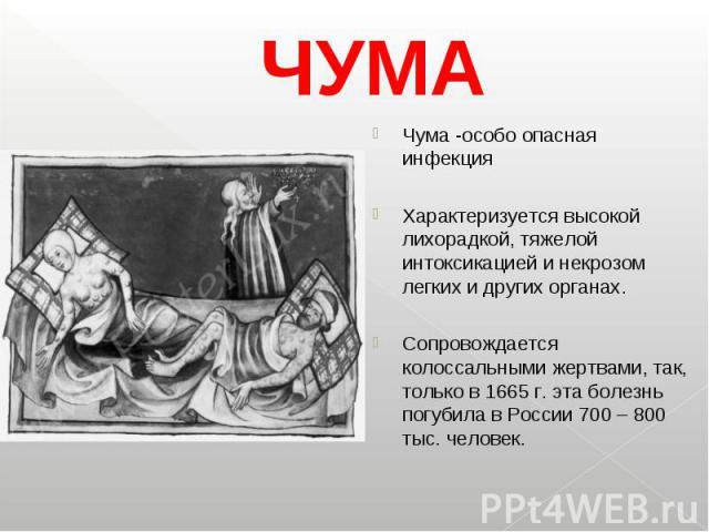 Чума -особо опасная инфекция Чума -особо опасная инфекция Характеризуется высокой лихорадкой, тяжелой интоксикацией и некрозом легких и других органах. Сопровождается колоссальными жертвами, так, только в 1665 г. эта болезнь погубила в России 700 – …