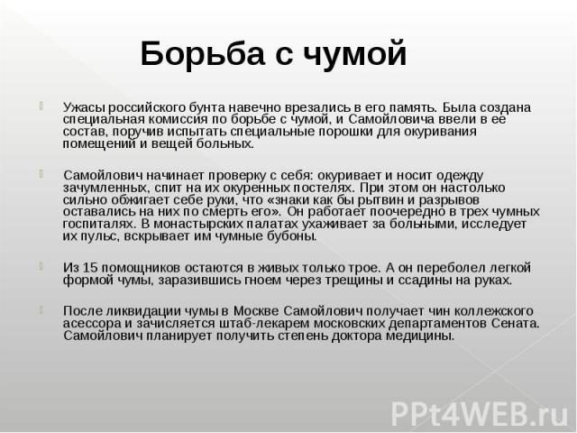 Ужасы российского бунта навечно врезались в его память. Была создана специальная комиссия по борьбе с чумой, и Самойловича ввели в ее состав, поручив испытать специальные порошки для окуривания помещений и вещей больных. Ужасы российского бунта наве…
